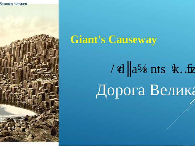 Giant's Causeway /ˈdʒaɪənts ˈkɔːzˌweɪ/ Дорога Великанов