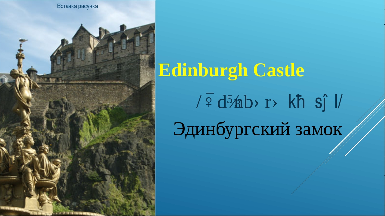 Edinburgh Castle /ˈɛdɪnbərə kɑːsəl/ Эдинбургский замок