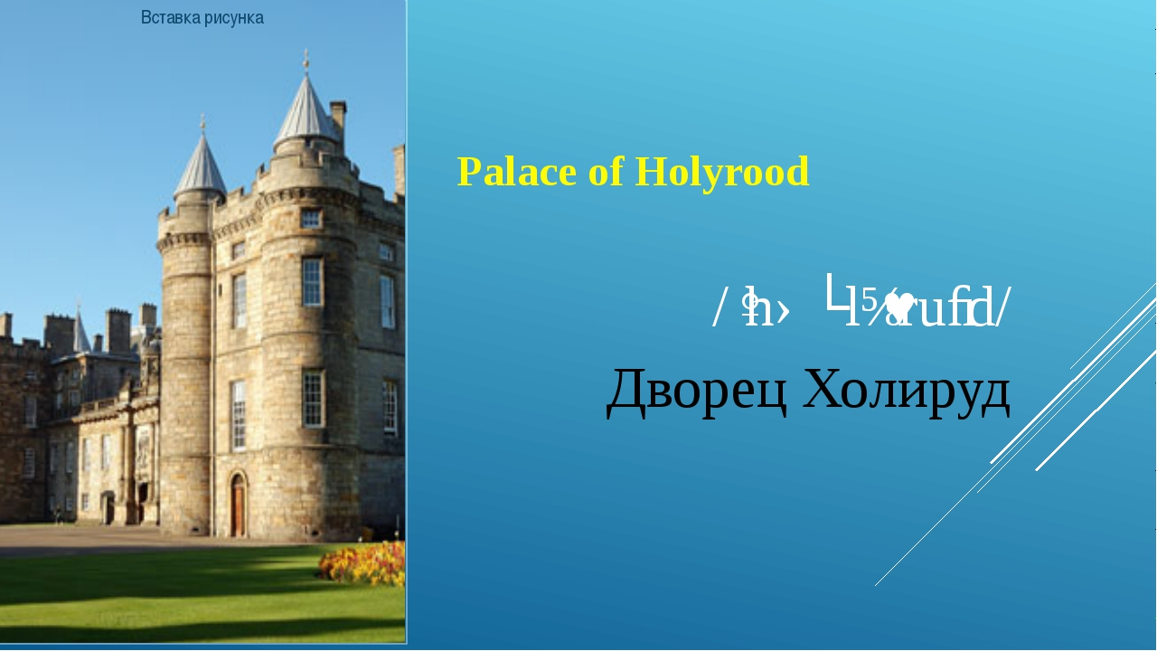 Palace of Holyrood /ˈhəʊlɪˌruːd/ Дворец Холируд