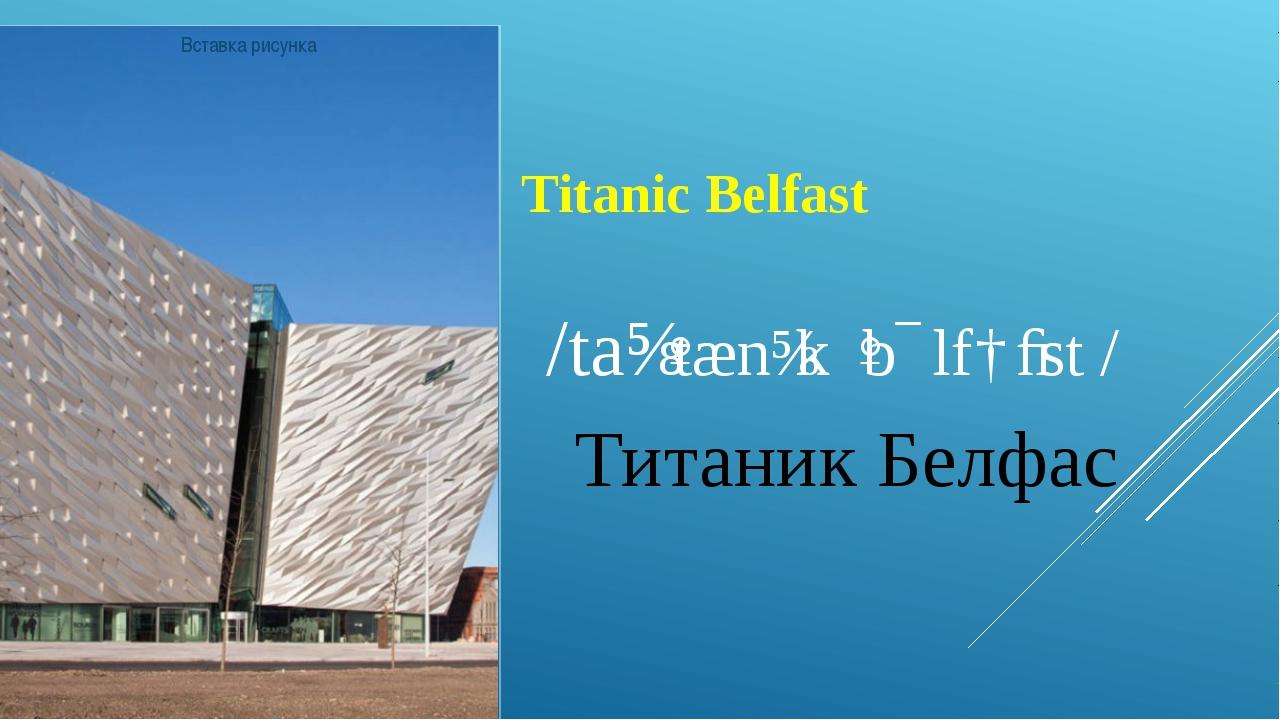 Titanic Belfast /taɪˈtænɪk ˈbɛlfɑːst / Титаник Белфас