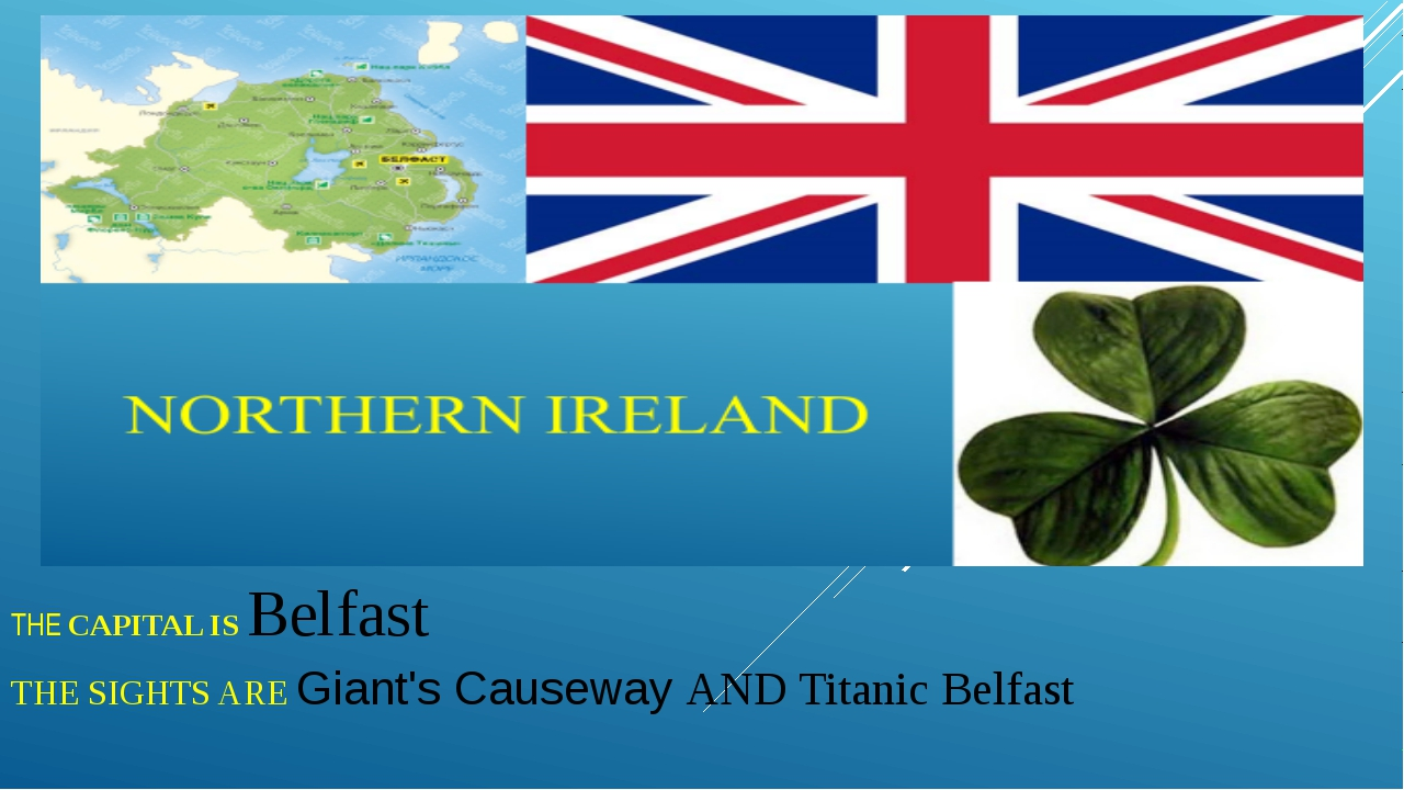 THE CAPITAL IS Belfast THE SIGHTS ARE Giant's Causeway AND Titanic Belfast