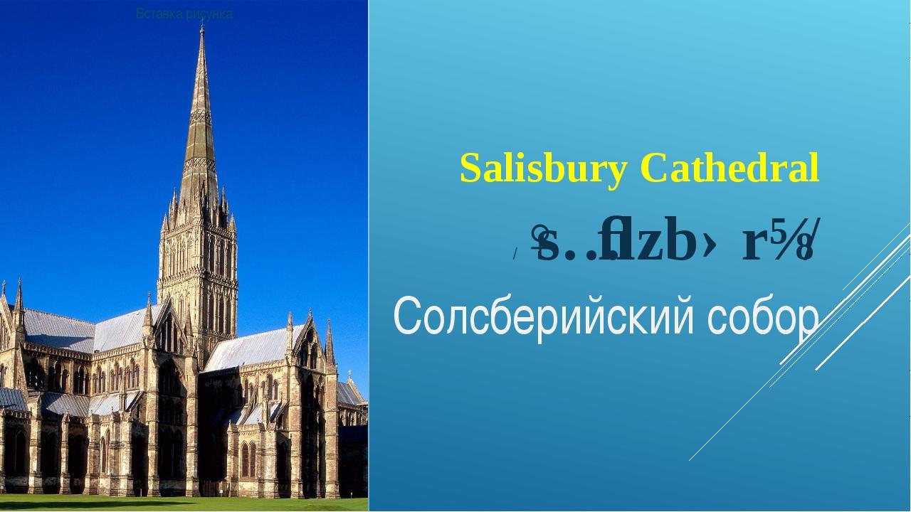 Salisbury Cathedral /ˈsɔːlzbərɪ/ Солсберийский собор