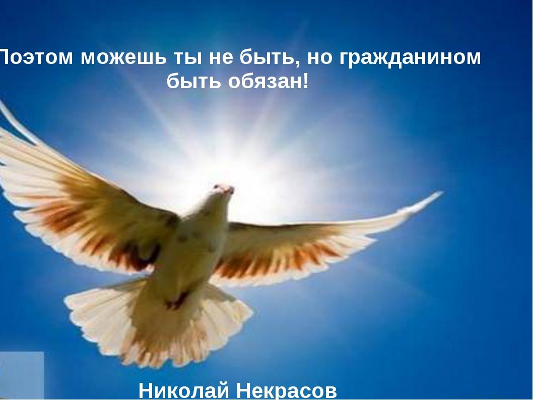 Поэтом можешь ты не быть, но гражданином быть обязан! Николай Некрасов