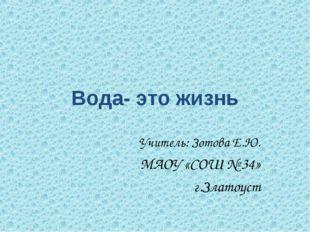 Вода- это жизнь Учитель: Зотова Е.Ю. МАОУ «СОШ № 34» г.Златоуст