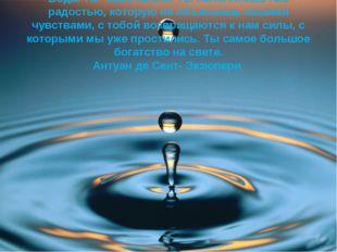 Вода. Ты- сама жизнь. Ты наполняешь нас радостью, которую не объяснишь нашими