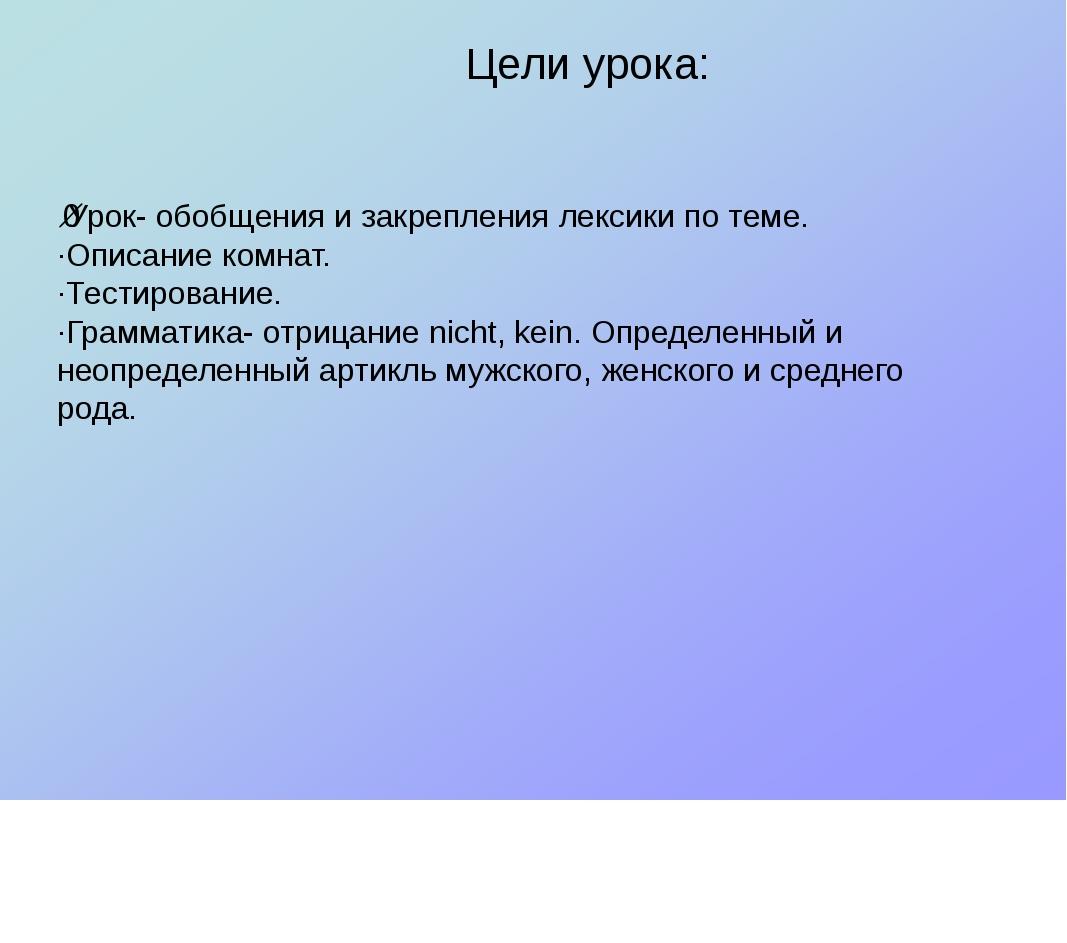 Цели урока: ·Урок- обобщения и закрепления лексики по теме. ·Описание комнат....
