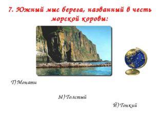 7. Южный мыс берега, названный в честь морской коровы: Т) Монати Ы) Толстый Й