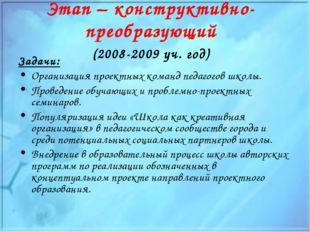 Этап – конструктивно-преобразующий (2008-2009 уч. год) Задачи: Организация пр