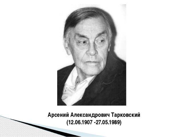 Арсений Александрович Тарковский (12.06.1907 -27.05.1989)