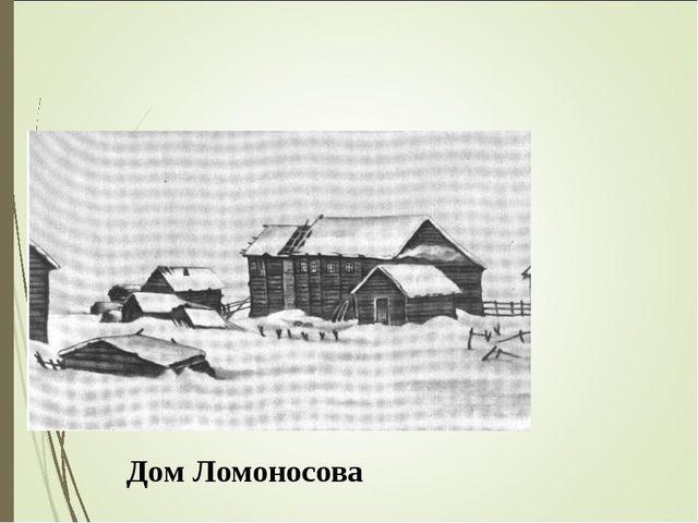 Роди́лся в Арха́нгельской губе́рнии. Дом Ломоносова