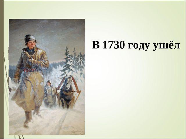 В 1730 году ушёл в Москву́, поступи́л в Славя́но-гре́ко-лати́нскую акаде́мию.