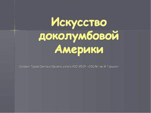 Составил: Тураев Светлана Юрьевна, учитель ИЗО, МБОУ «СОШ №1 им. М. Горького»