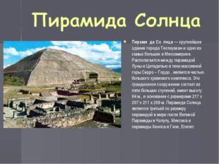 Пирами́да Со́лнца— крупнейшее здание города Теотиуакан и одно из самых больш