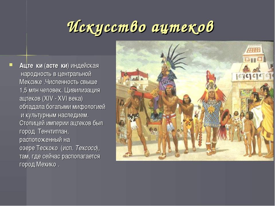 Искусство ацтеков Ацте́ки(асте́ки) индейская народность в центральной Мекси...