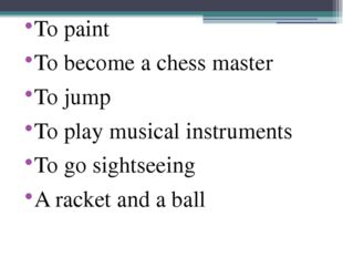 To paint To become a chess master To jump To play musical instruments To go s