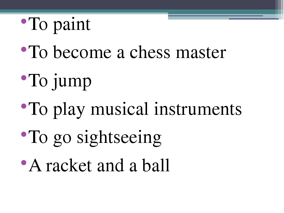 To paint To become a chess master To jump To play musical instruments To go s...