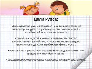 Цели курса: • формирование умения общаться на английском языке на элементарно