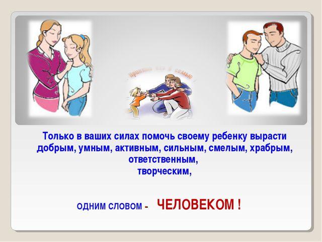 Только в ваших силах помочь своему ребенку вырасти добрым, умным, активным, с...