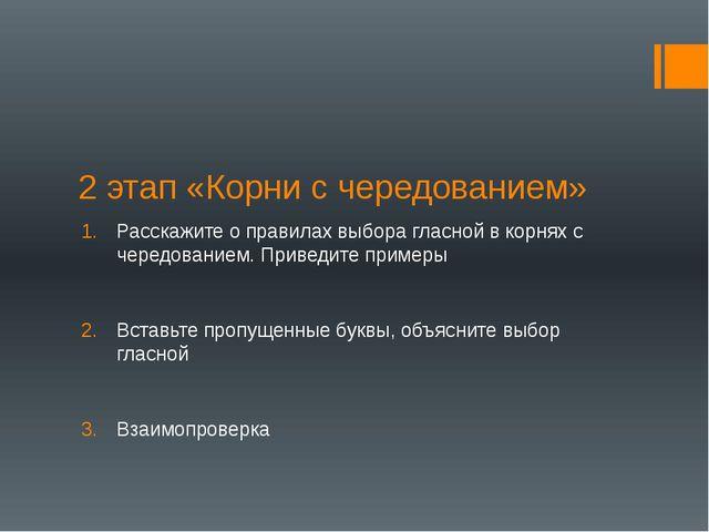2 этап «Корни с чередованием» Расскажите о правилах выбора гласной в корнях с...