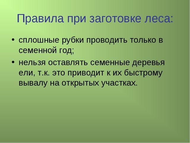 Правила при заготовке леса: сплошные рубки проводить только в семенной год; н...