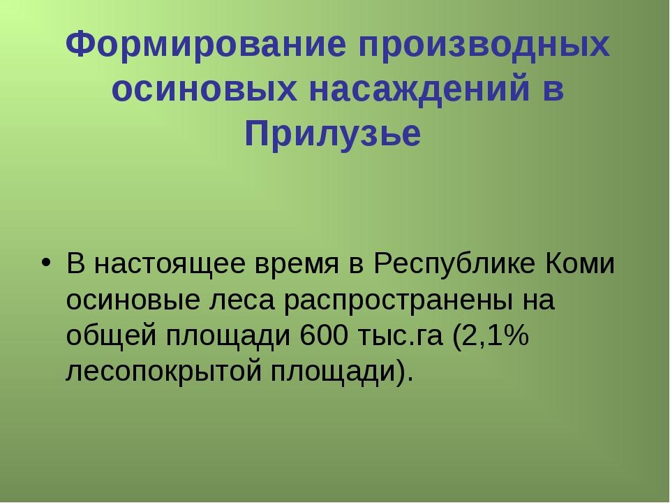 Формирование производных осиновых насаждений в Прилузье В настоящее время в Р...