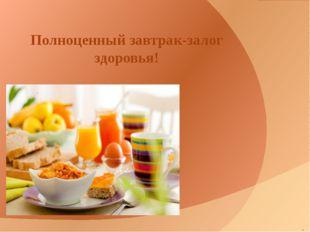 . Полноценный завтрак-залог здоровья!