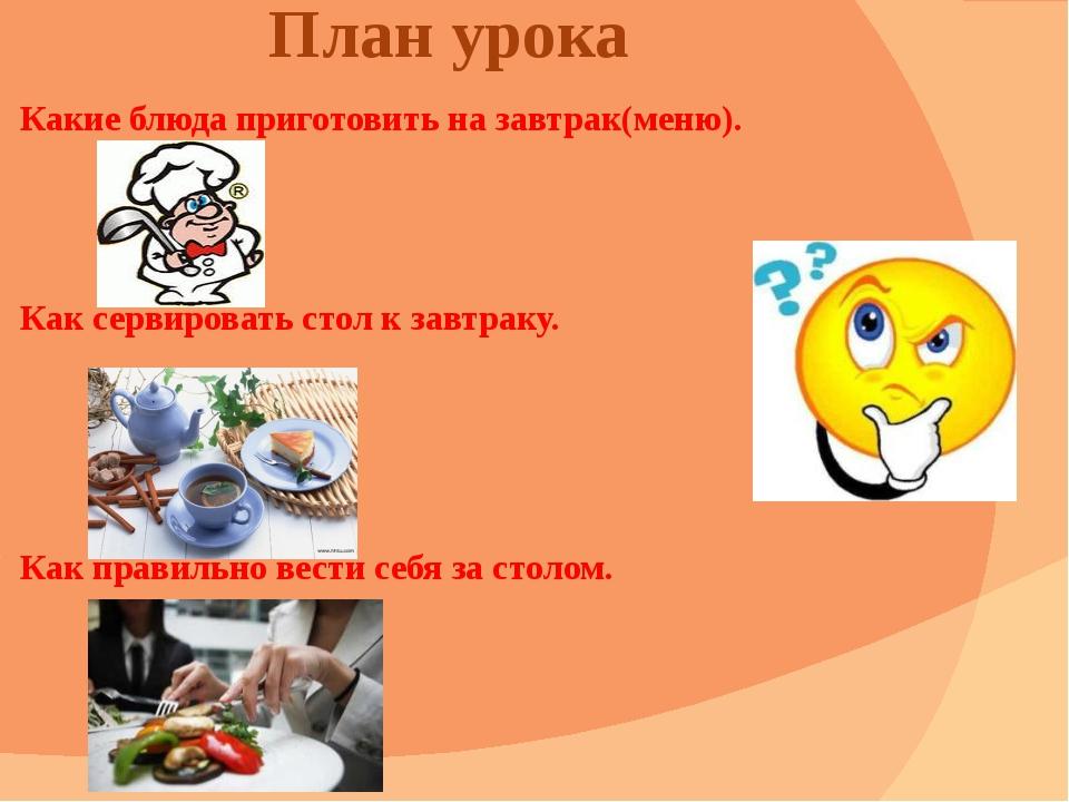 План урока Какие блюда приготовить на завтрак(меню). Как сервировать стол к з...