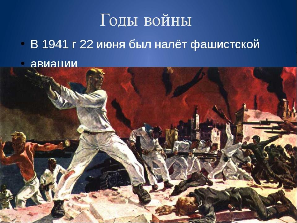 Годы войны В 1941 г 22 июня был налёт фашистской авиации