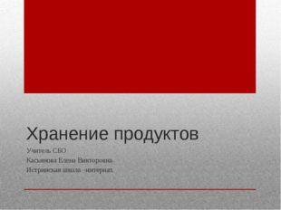 Хранение продуктов Учитель СБО Касьянова Елена Викторовна Истринская школа –и