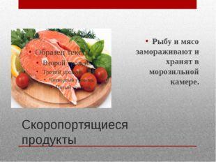 Скоропортящиеся продукты Рыбу и мясо замораживают и хранят в морозильной каме