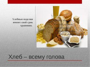 Хлеб – всему голова Хлебные изделия имеют свой срок хранения.