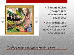 Требования к продуктам питания В пищу можно употреблять только свежие продукт