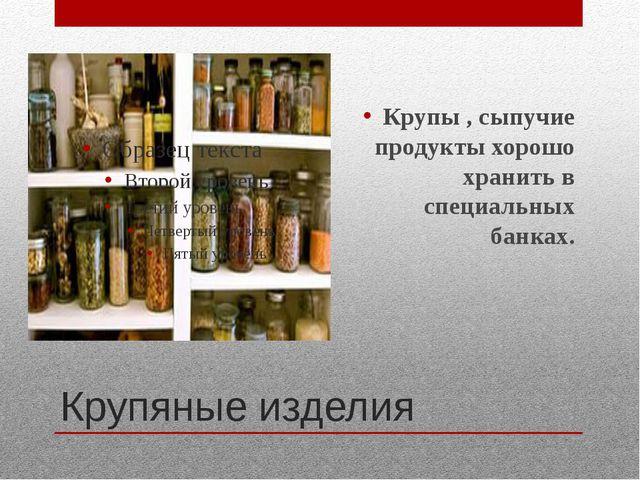Крупяные изделия Крупы , сыпучие продукты хорошо хранить в специальных банках.