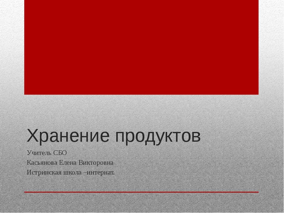 Хранение продуктов Учитель СБО Касьянова Елена Викторовна Истринская школа –и...