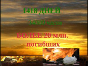 1418 ДНЕЙ 34000 часов БОЛЕЕ 20 млн. погибших