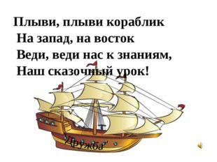 Плыви, плыви кораблик На запад, на восток Веди, веди нас к знаниям, Наш сказо
