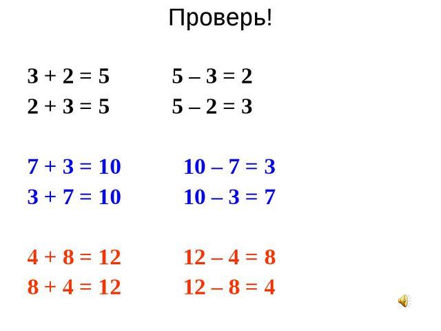 Проверь! 3 + 2 = 5 5 – 3 = 2 2 + 3 = 5 5 – 2 = 3 7 + 3 = 10 10 – 7 = 3 3 + 7...