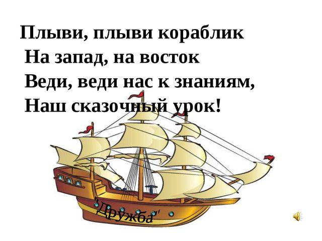 Плыви, плыви кораблик На запад, на восток Веди, веди нас к знаниям, Наш сказо...