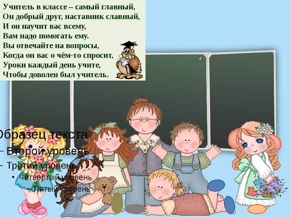 Учитель в классе – самый главный, Он добрый друг, наставник славный, И он нау...