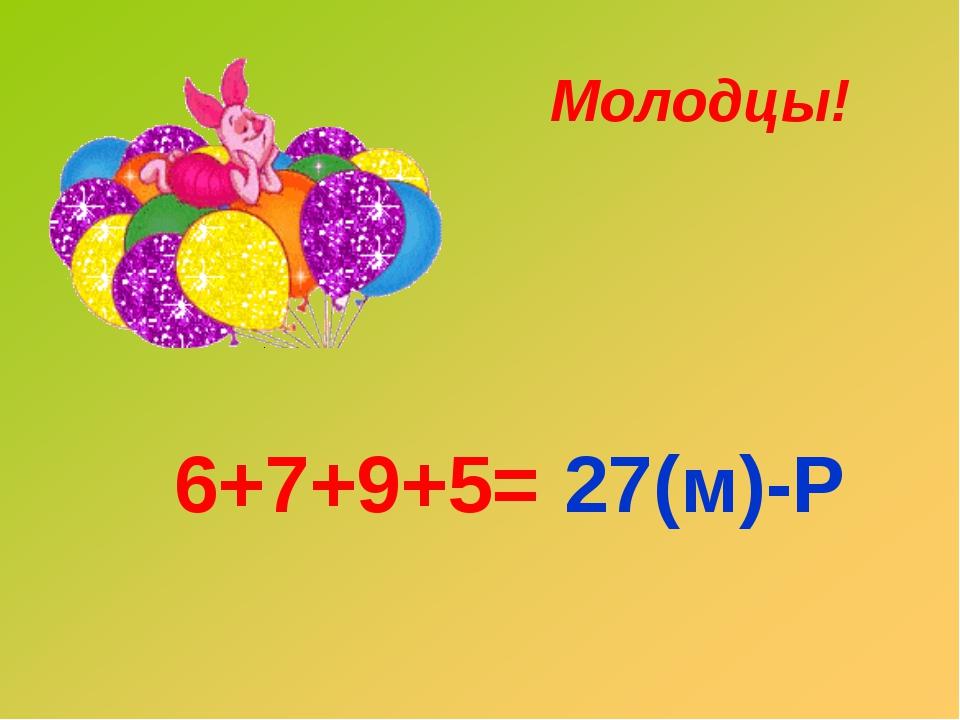 6+7+9+5= 27(м)-Р Молодцы!