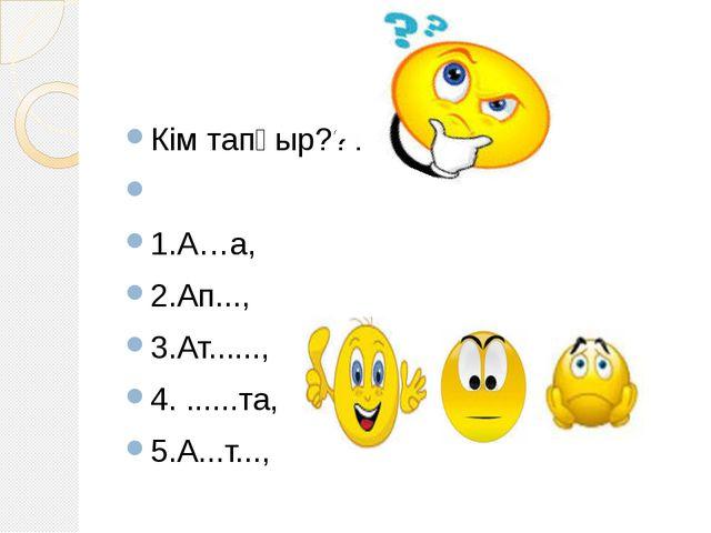 Кім тапқыр???  1.A…a, 2.Ап..., 3.Ат......, 4. ......та, 5.А...т...,