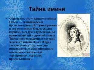 Тайна имени Считается, что у женского имени Ольга — скандинавское происхожден