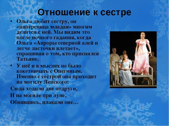 Отношение к сестре Ольга любит сестру, он «наперсница младая» многим делится...