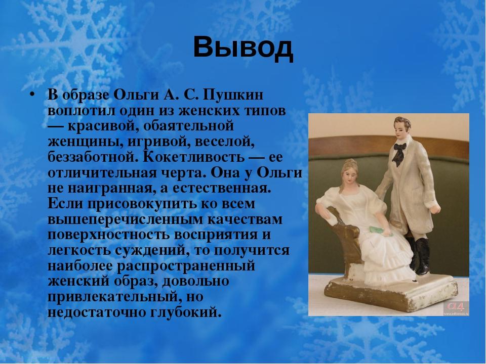 Вывод В образе Ольги А. С. Пушкин воплотил один из женских типов — красивой,...