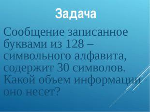 Задача Сообщение записанное буквами из 128 –символьного алфавита, содержит 30