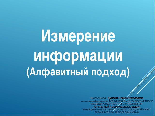 Измерение информации (Алфавитный подход) Выполнила: Курбет Елена Николаевна у...