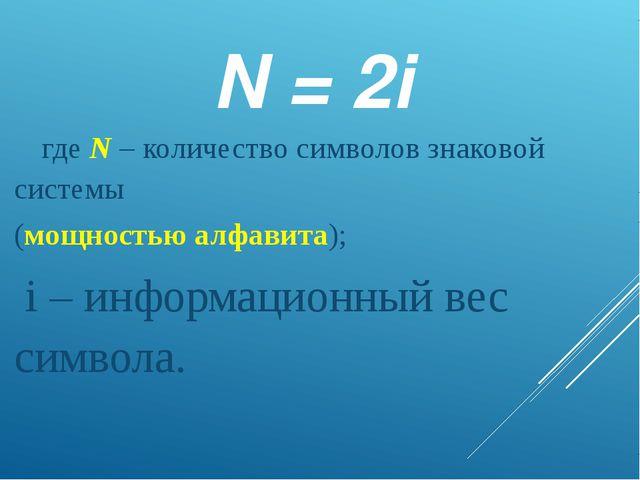 N = 2i где N – количество символов знаковой системы (мощностью алфавита); i...