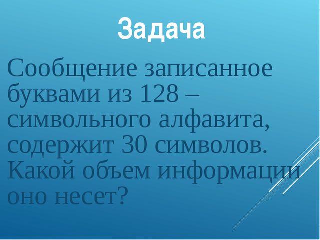 Задача Сообщение записанное буквами из 128 –символьного алфавита, содержит 30...