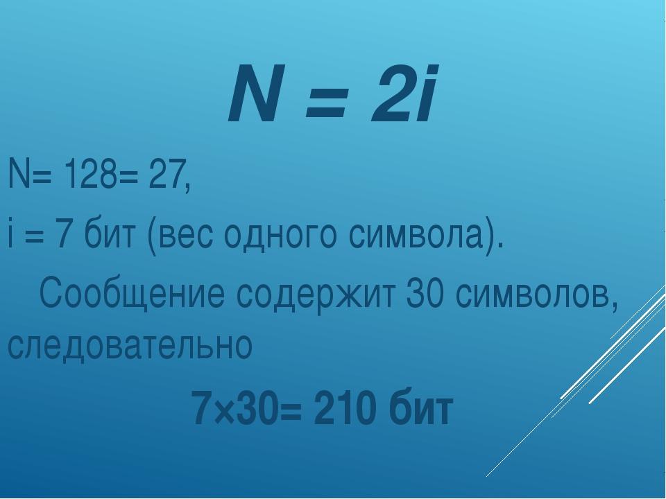 N = 2i N= 128= 27, i = 7 бит (вес одного символа). Сообщение содержит 30 си...