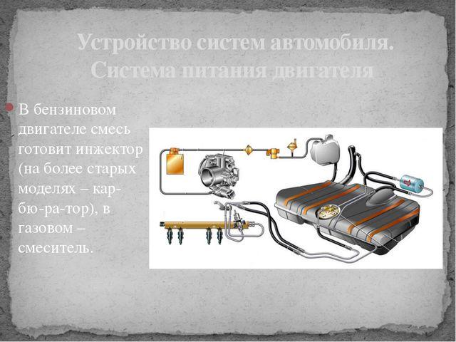 В бензиновом двигателе смесь готовит инжектор (на более старых моделях – кар...